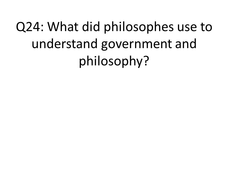 Q24: What did philosophes use to understand government and philosophy