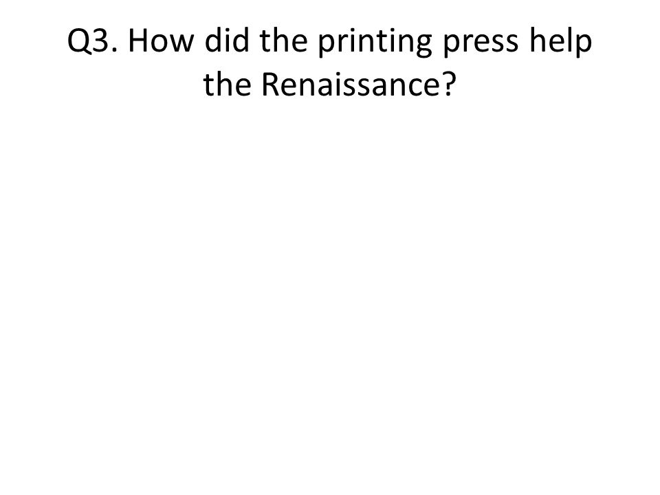 Q3. How did the printing press help the Renaissance