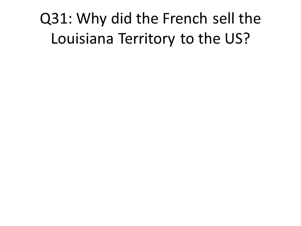 Q31: Why did the French sell the Louisiana Territory to the US