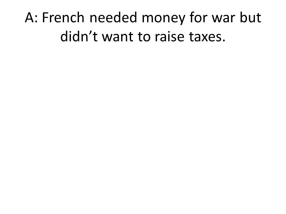 A: French needed money for war but didn't want to raise taxes.
