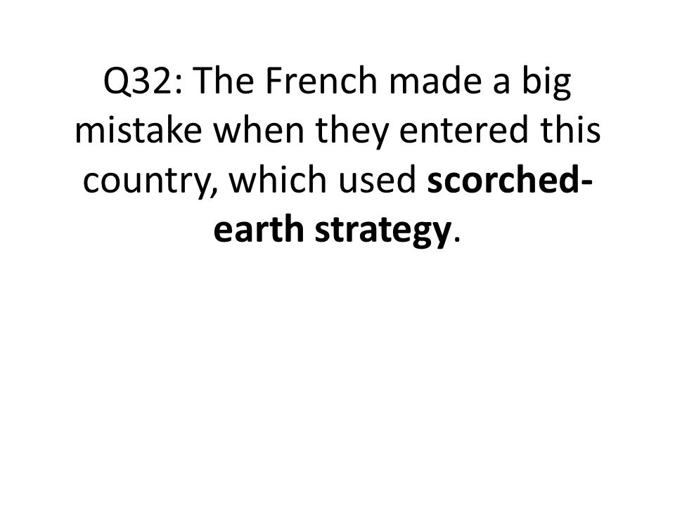 Q32: The French made a big mistake when they entered this country, which used scorched- earth strategy.