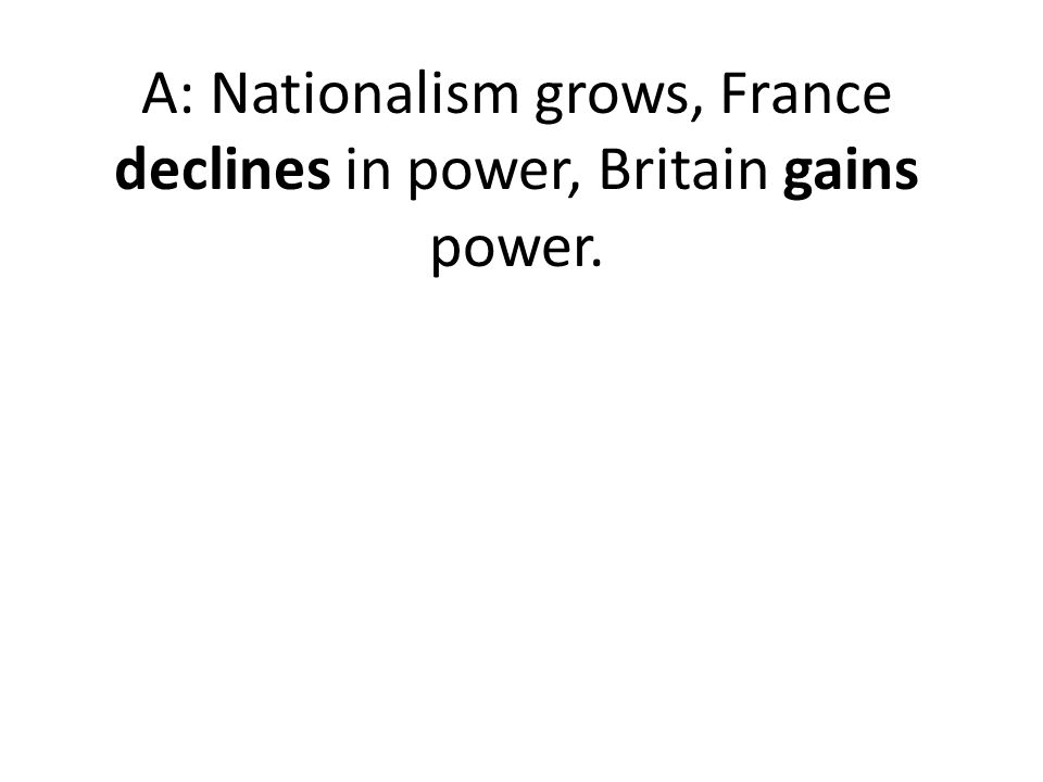 A: Nationalism grows, France declines in power, Britain gains power.