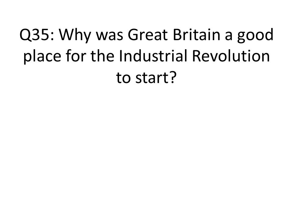 Q35: Why was Great Britain a good place for the Industrial Revolution to start
