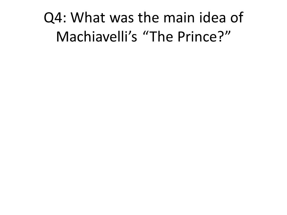 Q4: What was the main idea of Machiavelli's The Prince