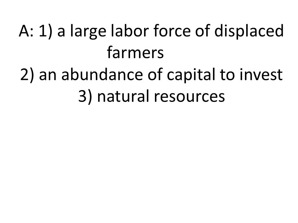 A: 1) a large labor force of displaced farmers 2) an abundance of capital to invest 3) natural resources