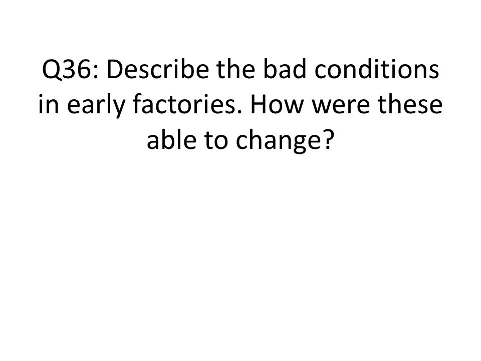 Q36: Describe the bad conditions in early factories. How were these able to change