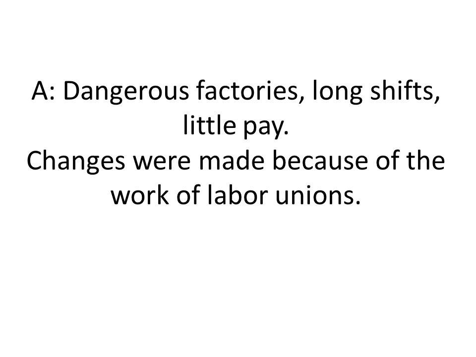 A: Dangerous factories, long shifts, little pay.
