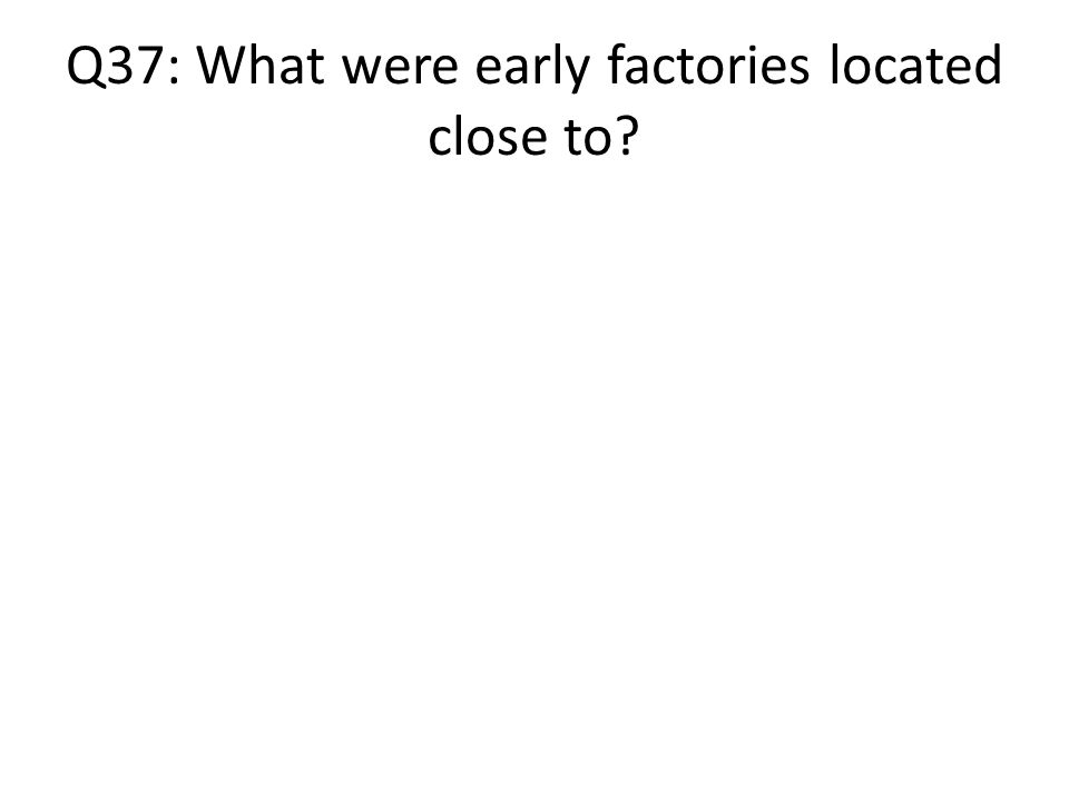 Q37: What were early factories located close to