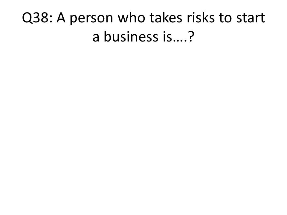 Q38: A person who takes risks to start a business is….