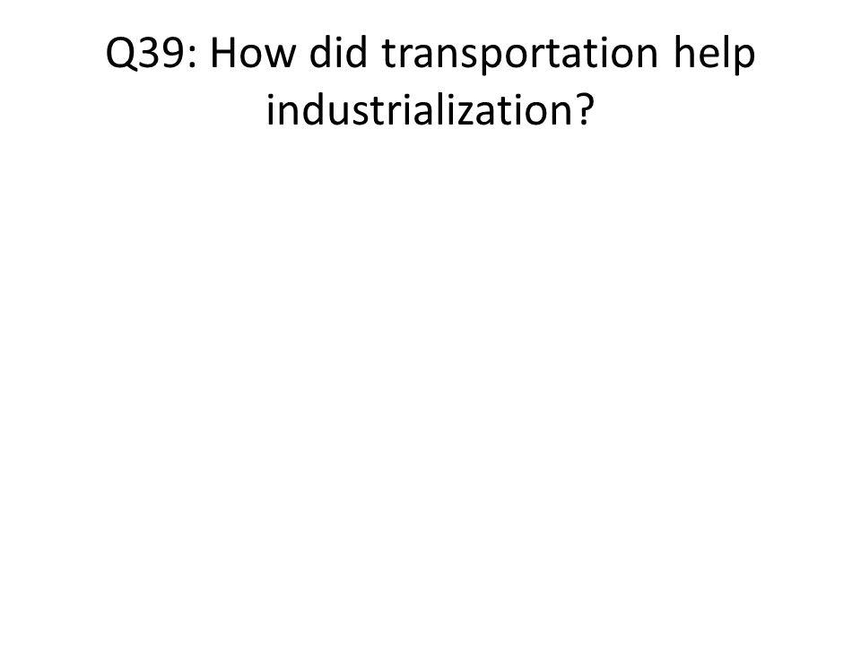 Q39: How did transportation help industrialization