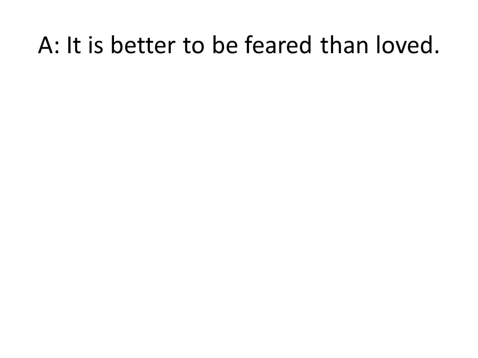 A: It is better to be feared than loved.