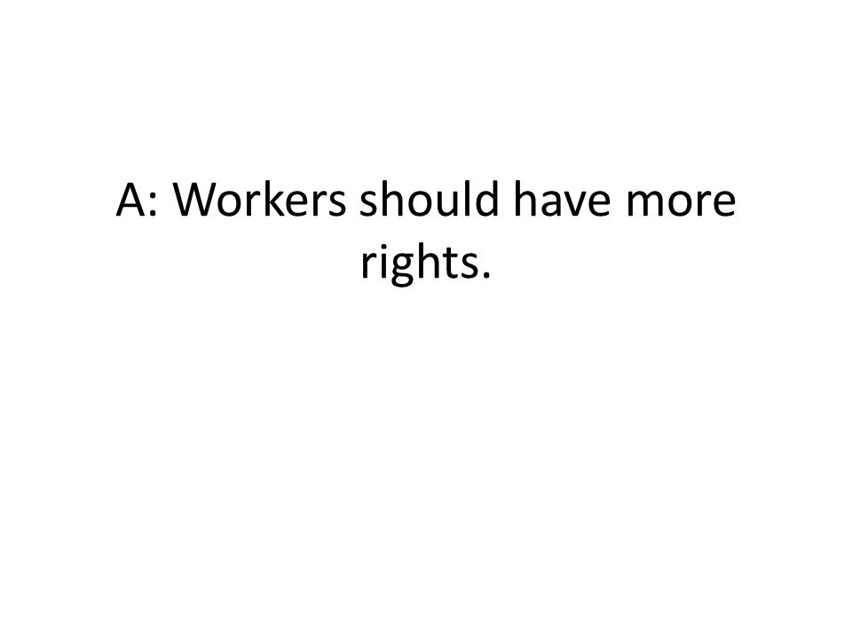 A: Workers should have more rights.