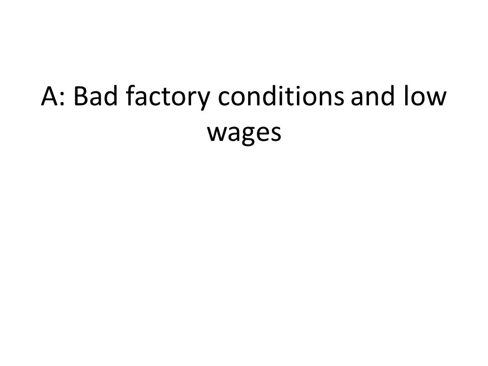 A: Bad factory conditions and low wages