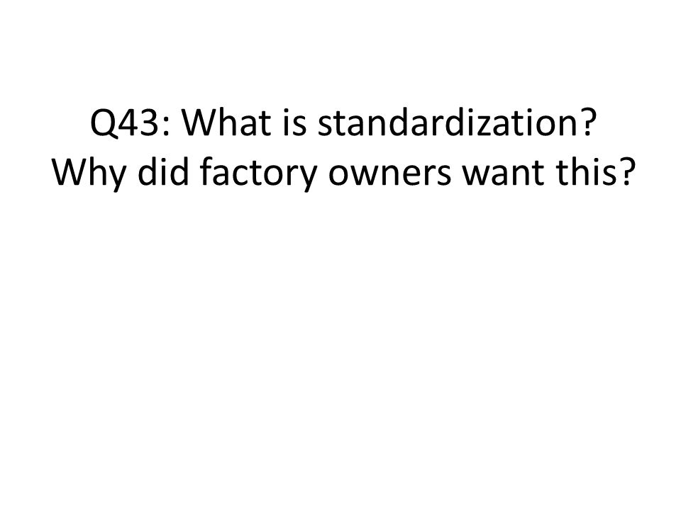 Q43: What is standardization Why did factory owners want this