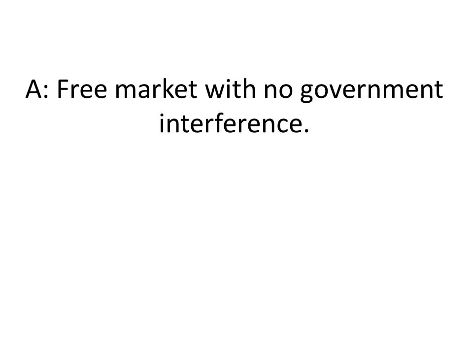 A: Free market with no government interference.