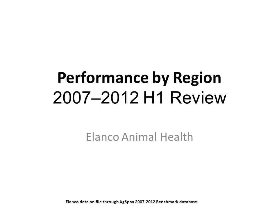 Performance by Region 2007–2012 H1 Review Elanco Animal Health Elanco data on file through AgSpan 2007-2012 Benchmark database