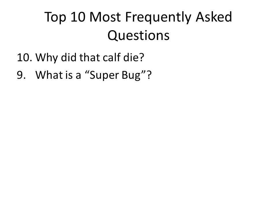Top 10 Most Frequently Asked Questions 10. Why did that calf die? 9. What is a Super Bug ?