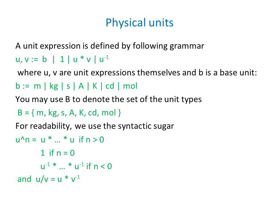 Physical units A unit expression is defined by following grammar u, v := b | 1 | u * v | u -1 where u, v are unit expressions themselves and b is a base unit: b := m | kg | s | A | K | cd | mol You may use B to denote the set of the unit types B = { m, kg, s, A, K, cd, mol } For readability, we use the syntactic sugar u^n = u * … * u if n > 0 1 if n = 0 u -1 * … * u -1 if n < 0 and u/v = u * v -1