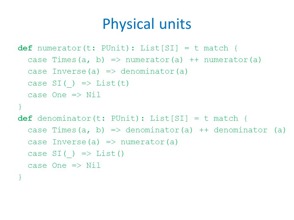Physical units def numerator(t: PUnit): List[SI] = t match { case Times(a, b) => numerator(a) ++ numerator(a) case Inverse(a) => denominator(a) case SI(_) => List(t) case One => Nil } def denominator(t: PUnit): List[SI] = t match { case Times(a, b) => denominator(a) ++ denominator (a) case Inverse(a) => numerator(a) case SI(_) => List() case One => Nil }