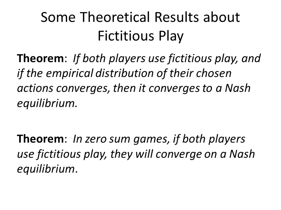 Some Theoretical Results about Fictitious Play Theorem: If both players use fictitious play, and if the empirical distribution of their chosen actions