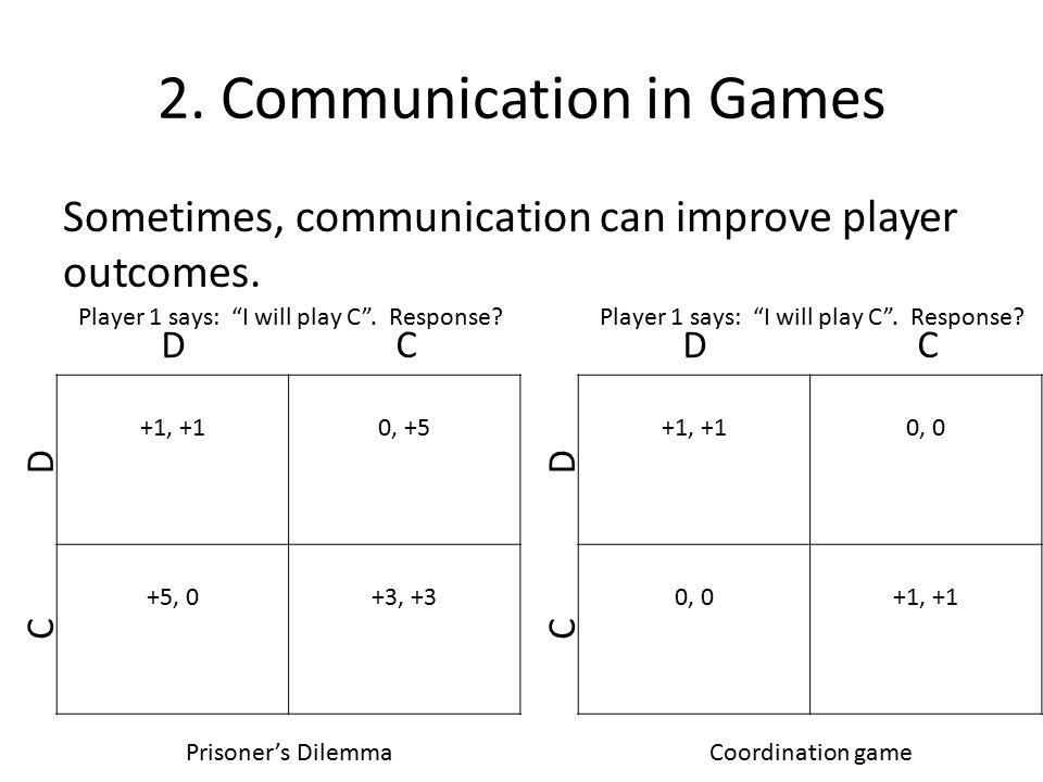 2. Communication in Games Sometimes, communication can improve player outcomes. +1, +10, +5 +5, 0+3, +3 D C C D Prisoner's Dilemma +1, +10, 0 +1, +1 D