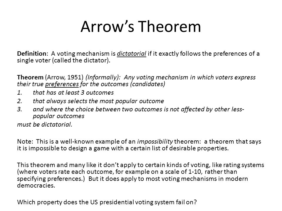 Arrow's Theorem Definition: A voting mechanism is dictatorial if it exactly follows the preferences of a single voter (called the dictator). Theorem (