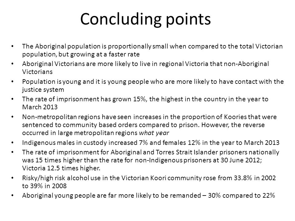 Concluding points The Aboriginal population is proportionally small when compared to the total Victorian population, but growing at a faster rate Abor