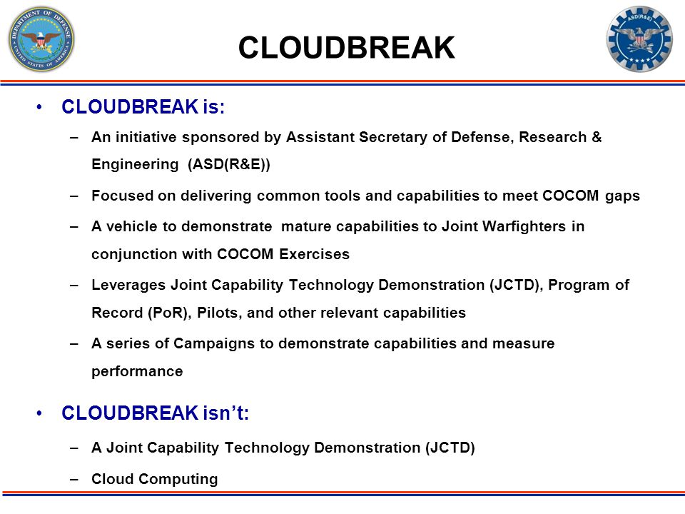 ODDR&E PBR11 Issue: Deployable Force 07/06/09 Page-2 CLOUDBREAK is: –An initiative sponsored by Assistant Secretary of Defense, Research & Engineering (ASD(R&E)) –Focused on delivering common tools and capabilities to meet COCOM gaps –A vehicle to demonstrate mature capabilities to Joint Warfighters in conjunction with COCOM Exercises –Leverages Joint Capability Technology Demonstration (JCTD), Program of Record (PoR), Pilots, and other relevant capabilities –A series of Campaigns to demonstrate capabilities and measure performance CLOUDBREAK isn't: –A Joint Capability Technology Demonstration (JCTD) –Cloud Computing CLOUDBREAK