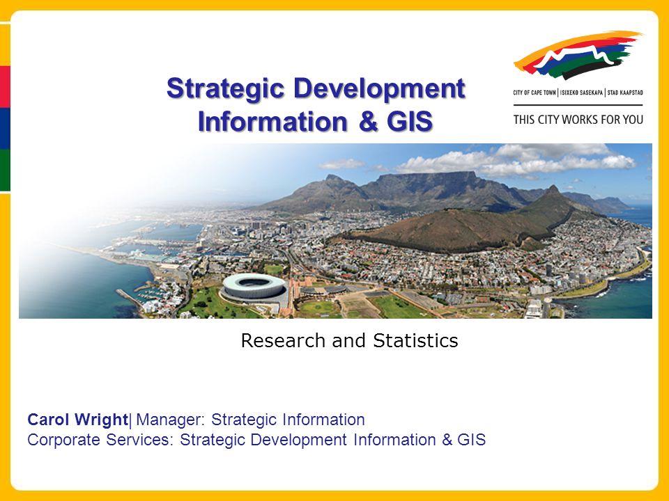 Strategic Development Information & GIS Carol Wright| Manager: Strategic Information Corporate Services: Strategic Development Information & GIS Research and Statistics
