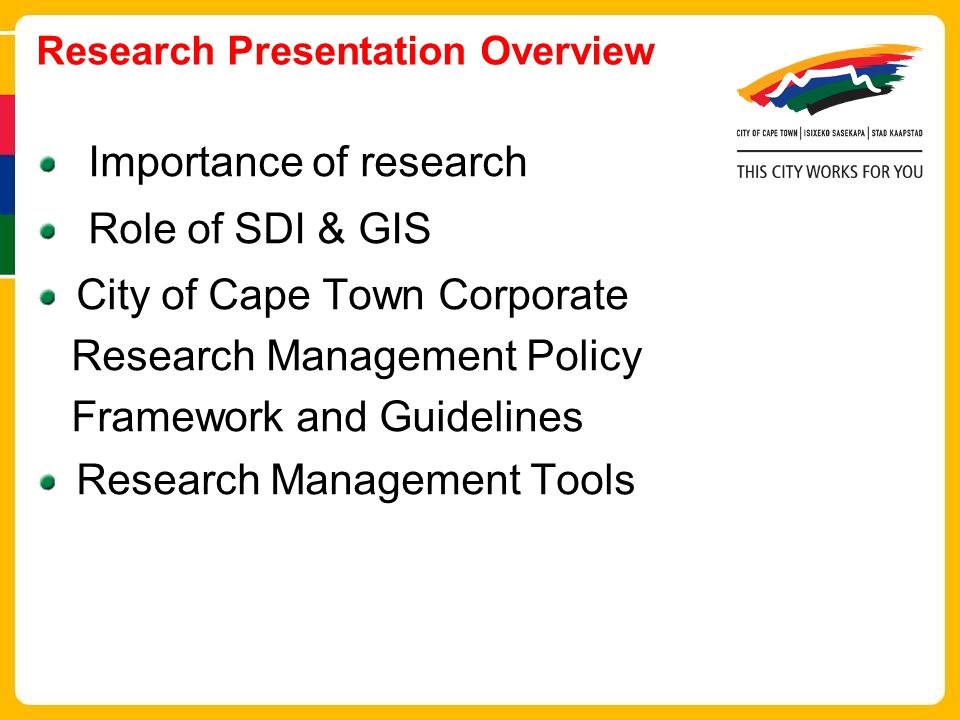 Research Presentation Overview Importance of research Role of SDI & GIS City of Cape Town Corporate Research Management Policy Framework and Guidelines Research Management Tools