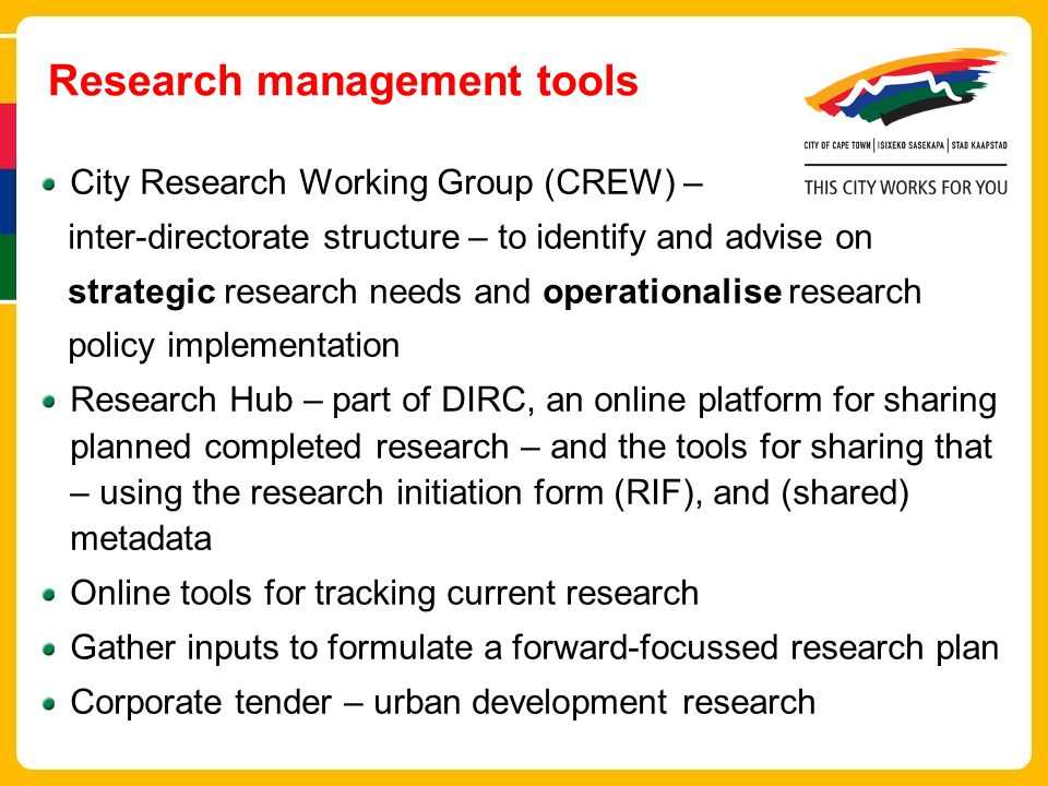 Research management tools City Research Working Group (CREW) – inter-directorate structure – to identify and advise on strategic research needs and operationalise research policy implementation Research Hub – part of DIRC, an online platform for sharing planned completed research – and the tools for sharing that – using the research initiation form (RIF), and (shared) metadata Online tools for tracking current research Gather inputs to formulate a forward-focussed research plan Corporate tender – urban development research