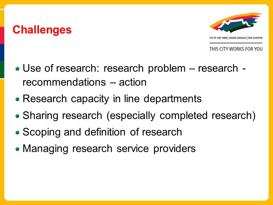 Challenges Use of research: research problem – research - recommendations – action Research capacity in line departments Sharing research (especially completed research) Scoping and definition of research Managing research service providers