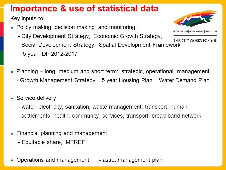 Importance & use of statistical data Key inputs to: Policy making, decision making and monitoring : - City Development Strategy; Economic Growth Strategy; Social Development Strategy; Spatial Development Framework 5 year IDP 2012-2017 Planning – long, medium and short term: strategic, operational, management - Growth Management Strategy 5 year Housing Plan Water Demand Plan Service delivery - water, electricity, sanitation, waste management; transport; human settlements, health, community services, transport, broad band network Financial planning and management - Equitable share, MTREF Operations and management - asset management plan