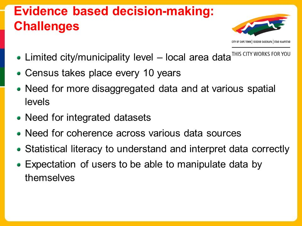 Evidence based decision-making: Challenges Limited city/municipality level – local area data Census takes place every 10 years Need for more disaggregated data and at various spatial levels Need for integrated datasets Need for coherence across various data sources Statistical literacy to understand and interpret data correctly Expectation of users to be able to manipulate data by themselves