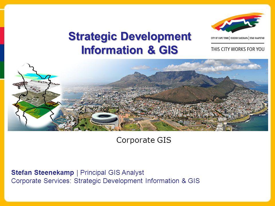 Strategic Development Information & GIS Stefan Steenekamp | Principal GIS Analyst Corporate Services: Strategic Development Information & GIS Corporate GIS