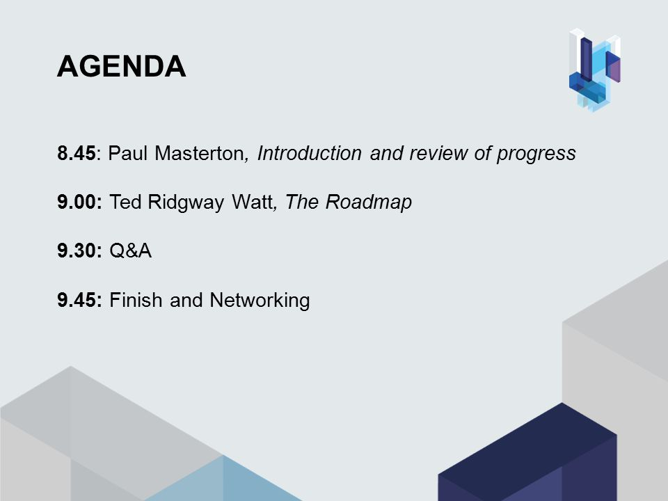 AGENDA 8.45: Paul Masterton, Introduction and review of progress 9.00: Ted Ridgway Watt, The Roadmap 9.30: Q&A 9.45: Finish and Networking