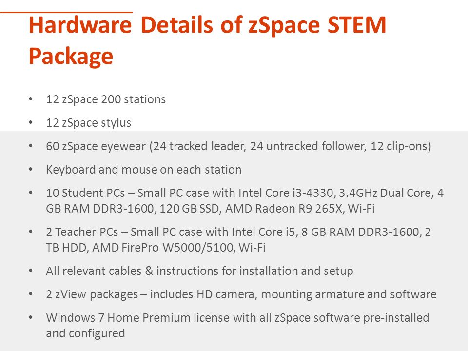 Hardware Details of zSpace STEM Package 12 zSpace 200 stations 12 zSpace stylus 60 zSpace eyewear (24 tracked leader, 24 untracked follower, 12 clip-ons) Keyboard and mouse on each station 10 Student PCs – Small PC case with Intel Core i3-4330, 3.4GHz Dual Core, 4 GB RAM DDR3-1600, 120 GB SSD, AMD Radeon R9 265X, Wi-Fi 2 Teacher PCs – Small PC case with Intel Core i5, 8 GB RAM DDR3-1600, 2 TB HDD, AMD FirePro W5000/5100, Wi-Fi All relevant cables & instructions for installation and setup 2 zView packages – includes HD camera, mounting armature and software Windows 7 Home Premium license with all zSpace software pre-installed and configured