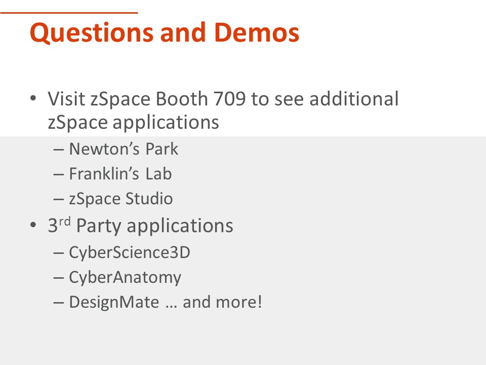 Questions and Demos Visit zSpace Booth 709 to see additional zSpace applications – Newton's Park – Franklin's Lab – zSpace Studio 3 rd Party applications – CyberScience3D – CyberAnatomy – DesignMate … and more!