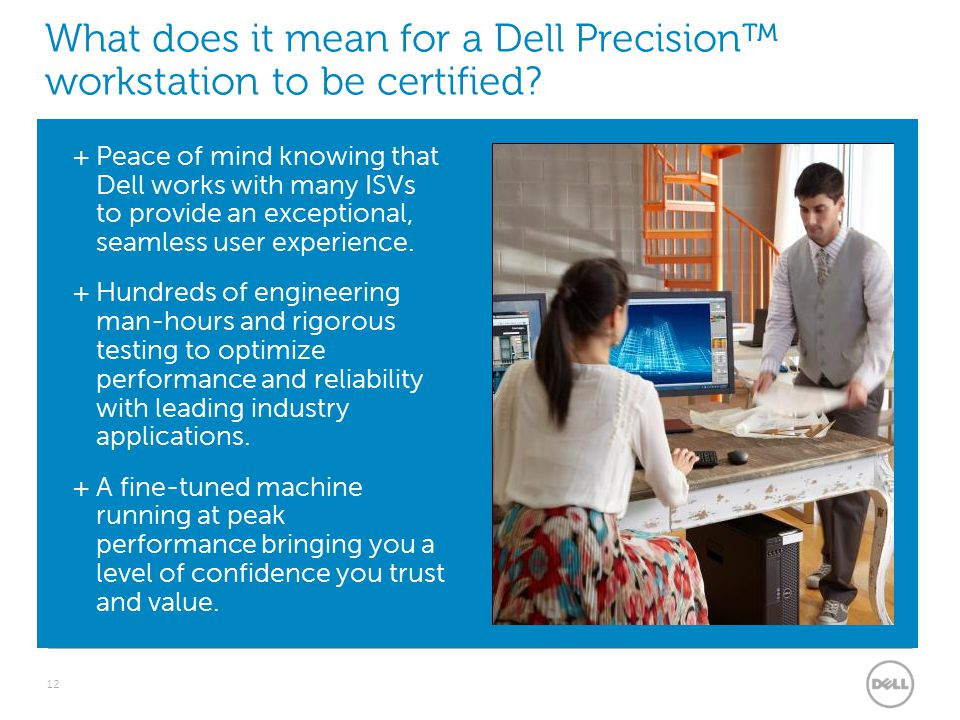 What does it mean for a Dell Precision™ workstation to be certified? 12  Peace of mind knowing that Dell works with many ISVs to provide an exception