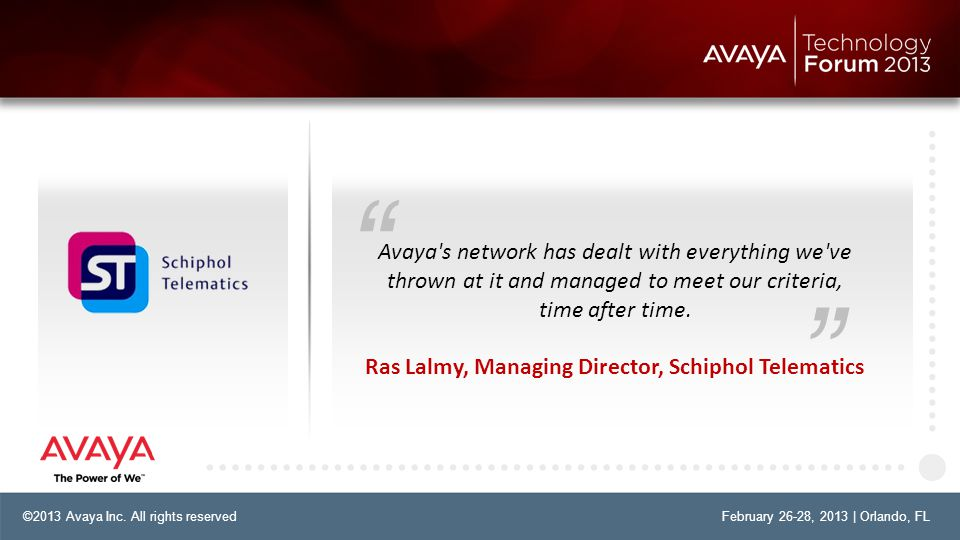 "©2013 Avaya Inc. All rights reservedFebruary 26-28, 2013 | Orlando, FL "" "" Avaya's network has dealt with everything we've thrown at it and managed to"