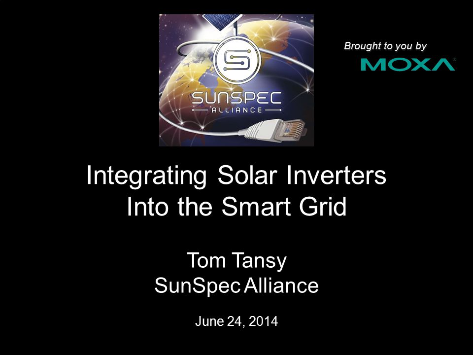 Integrating Solar Inverters Into the Smart Grid Tom Tansy SunSpec Alliance June 24, 2014 1 Brought to you by