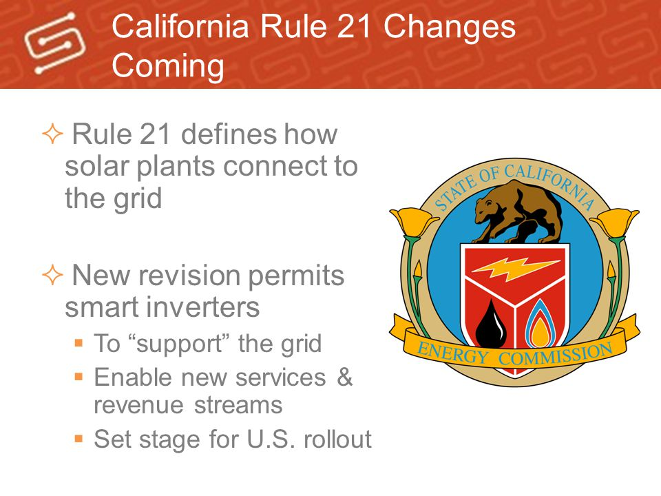 """California Rule 21 Changes Coming  Rule 21 defines how solar plants connect to the grid  New revision permits smart inverters  To """"support"""" the gri"""