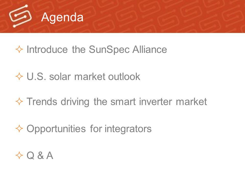 Agenda  Introduce the SunSpec Alliance  U.S. solar market outlook  Trends driving the smart inverter market  Opportunities for integrators  Q & A