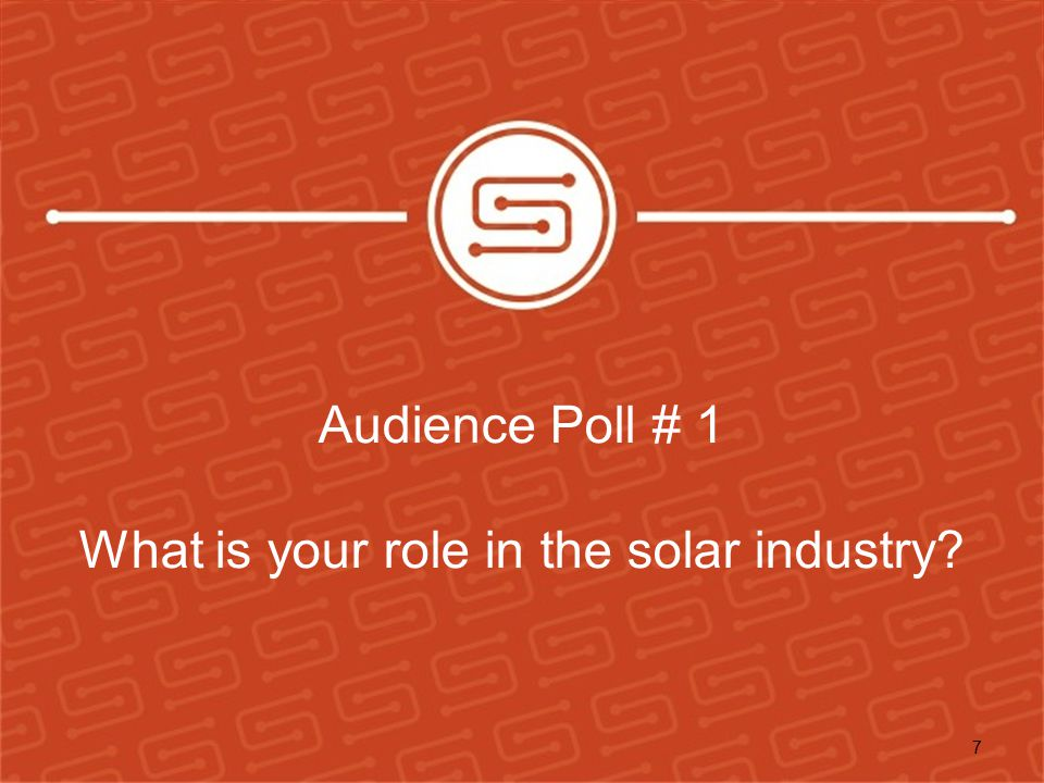 Audience Poll # 1 What is your role in the solar industry? 7