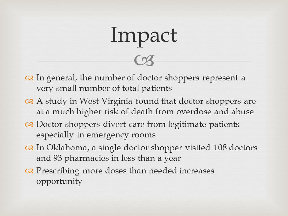   In general, the number of doctor shoppers represent a very small number of total patients  A study in West Virginia found that doctor shoppers are at a much higher risk of death from overdose and abuse  Doctor shoppers divert care from legitimate patients especially in emergency rooms  In Oklahoma, a single doctor shopper visited 108 doctors and 93 pharmacies in less than a year  Prescribing more doses than needed increases opportunity Impact