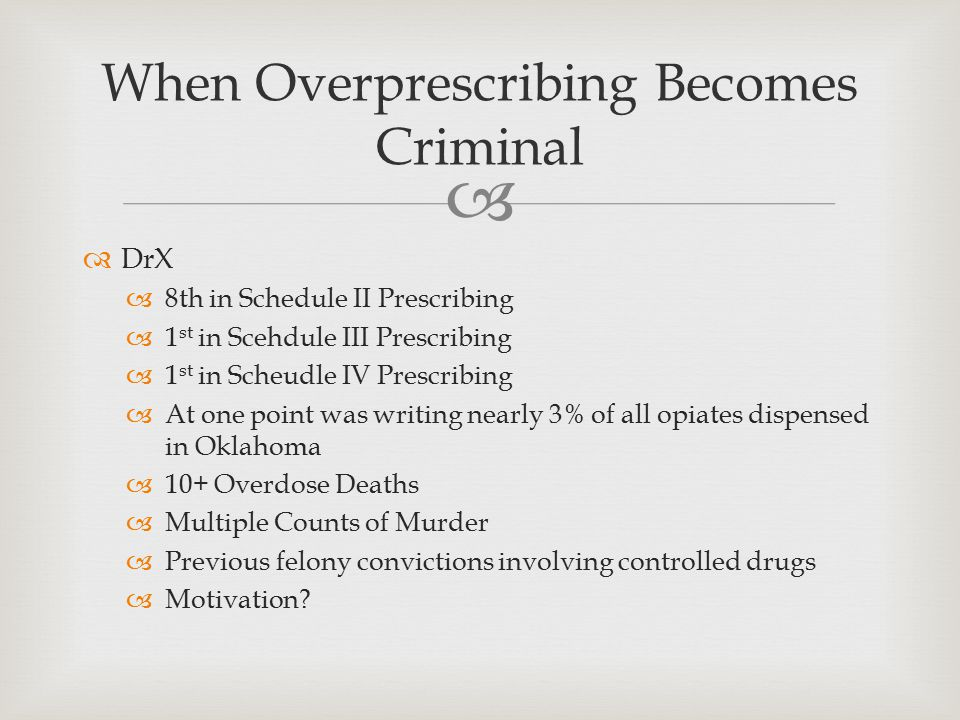   DrX  8th in Schedule II Prescribing  1 st in Scehdule III Prescribing  1 st in Scheudle IV Prescribing  At one point was writing nearly 3% of all opiates dispensed in Oklahoma  10+ Overdose Deaths  Multiple Counts of Murder  Previous felony convictions involving controlled drugs  Motivation.