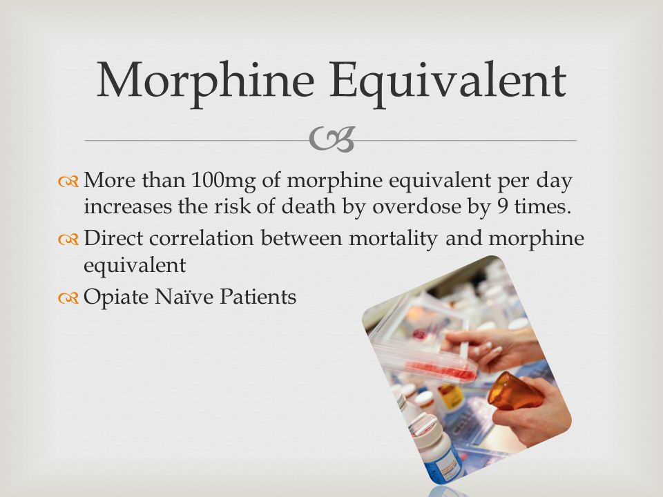   More than 100mg of morphine equivalent per day increases the risk of death by overdose by 9 times.