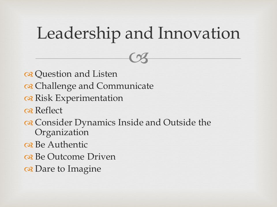   Question and Listen  Challenge and Communicate  Risk Experimentation  Reflect  Consider Dynamics Inside and Outside the Organization  Be Authentic  Be Outcome Driven  Dare to Imagine Leadership and Innovation
