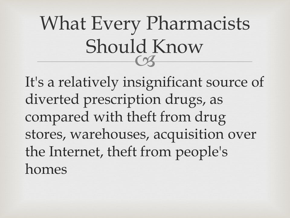  It s a relatively insignificant source of diverted prescription drugs, as compared with theft from drug stores, warehouses, acquisition over the Internet, theft from people s homes What Every Pharmacists Should Know