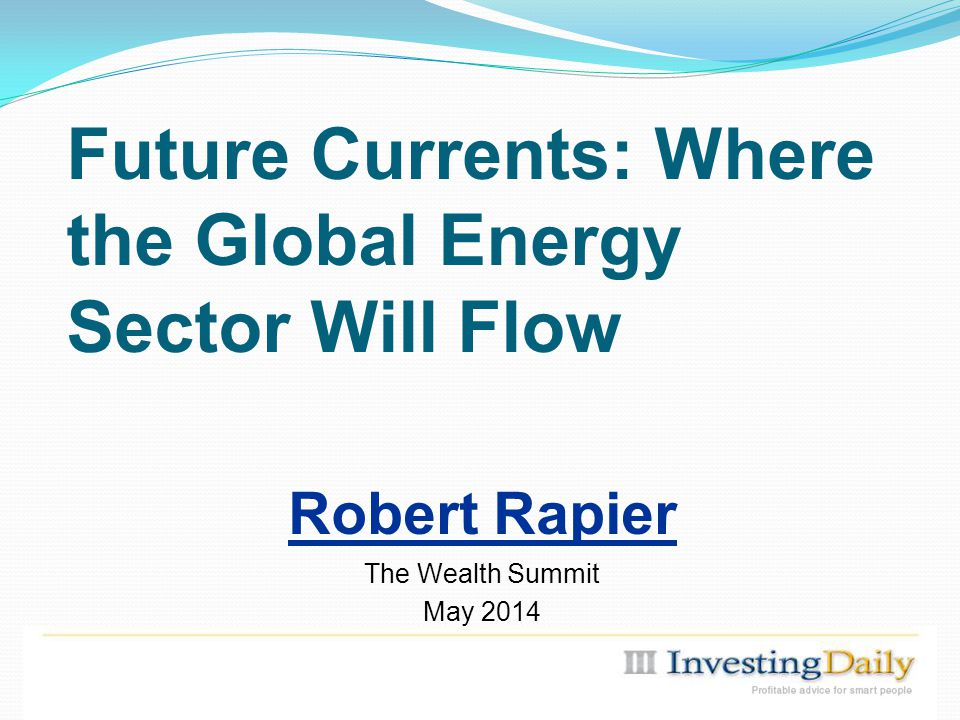 Future Currents: Where the Global Energy Sector Will Flow Robert Rapier The Wealth Summit May 2014